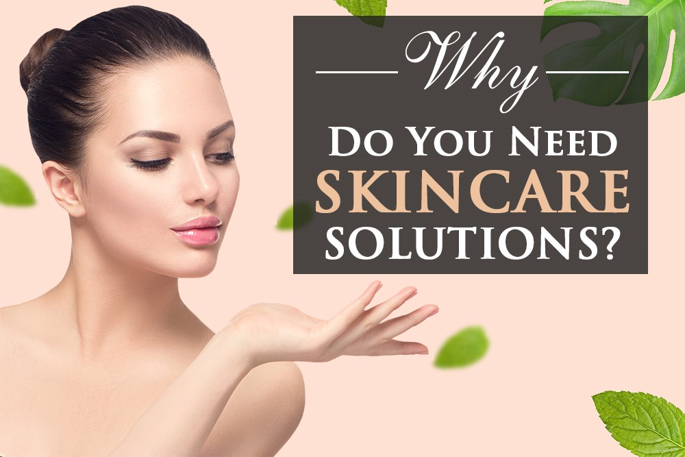 Why Do You Need Skincare Solutions?